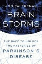 Brain Storms - The Race to Unlock the Mysteries of Parkinson's Disease ebook by Jon Palfreman
