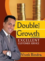 Double Your Growth Through Excellent Customer Service ebook by Vivek Bindra