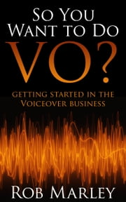 So You Want To Do VO? Getting Started in the Voiceover Business ebook by Rob Marley