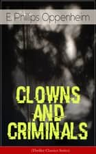 CLOWNS AND CRIMINALS (Thriller Classics Series) - The Double Four, The Undiscovered Murderer, The Kiss of Judas, Judgment Postponed, Tawsitter's Millions, Peter Ruff, Michael's Evil Deeds, Jennerton & Co... ebook by E. Phillips Oppenheim