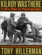 Kilroy Was There - A GI's War in Photographs ebooks by Tony Hillerman, Frank Kessler