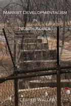 Marxist Developmentalism in North Korea ebook by Lester Waller Jr