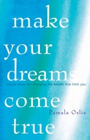 Make Your Dreams Come True: Simple Steps for Changing the Beliefs That Limit You ebook by Pamala Oslie