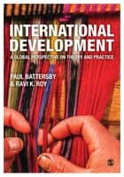 International Development - A Global Perspective on Theory and Practice ebook by Paul Battersby, Ravi K Roy