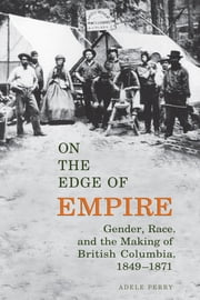 On the Edge of Empire - Gender, Race, and the Making of British Columbia, 1849-1871 ebook by Adele Perry