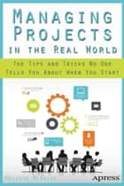 Managing Projects in the Real World - The Tips and Tricks No One Tells You About When You Start ebook by Melanie McBride