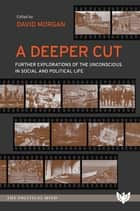 A Deeper Cut - Further Explorations of the Unconscious in Social and Political Life ebook by