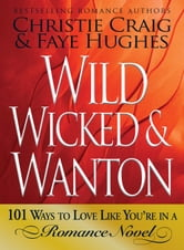 Wild, Wicked & Wanton: 101 Ways to Love Like You're in a Romance Novel ebook by Christie Craig,Faye Hughes