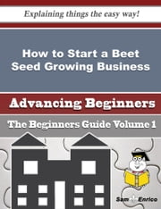 How to Start a Beet Seed Growing Business (Beginners Guide) ebook by Dominque Barrow,Sam Enrico