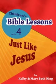 Children's Bible Lessons: Just LIke Jesus ebook by Kolby & Mary Beth King