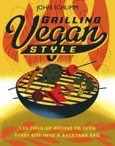 Grilling Vegan Style - 125 Fired-Up Recipes to Turn Every Bite into a Backyard BBQ ebook by John Schlimm
