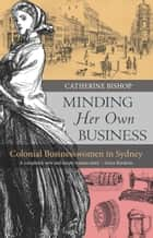 Minding Her Own Business - Colonial businesswomen in Sydney  ebook by Bishop, Catherine