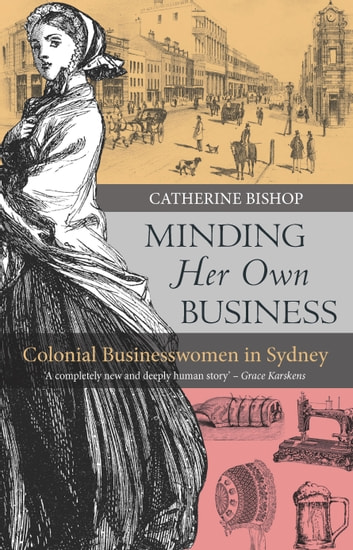Minding Her Own Business - Colonial businesswomen in Sydney  ebook by Bishop,Catherine