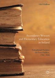 Ascendancy Women and Elementary Education in Ireland - Educational Provision for Poor Children, 1788 - 1848 ebook by Eilís O'Sullivan