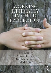 Working Ethically in Child Protection ebook by Bob Lonne,Maria Harries,Mel Gray,Brid Featherstone