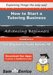 How to Start a Tutoring Business - How to Start a Tutoring Business ebook by Leonie Kahn