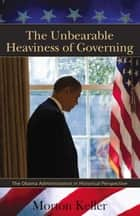 The Unbearable Heaviness of Governing - The Obama Administration in Historical Perspective ebook by Morton Keller