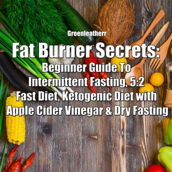 Fat Burner Secrets: Beginner Guide To Intermittent Fasting, 5:2 Fast Diet, Ketogenic Diet with Apple Cider Vinegar and Dry Fasting audiobook by Greenleatherr