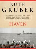 Haven: The Dramatic Story of 1,000 World War II Refugees and How They Came to America ebook by Ruth Gruber