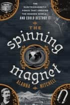 The Spinning Magnet - The Electromagnetic Force That Created the Modern World--and Could Destroy It ebook by Alanna Mitchell