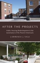 After the Projects - Public Housing Redevelopment and the Governance of the Poorest Americans ebook by Lawrence J. Vale