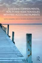 Assessing Common Mental Health and Addiction Issues With Free-Access Instruments ebook by Katie M. Sandberg,Taryn E. Richards,Bradley T. Erford