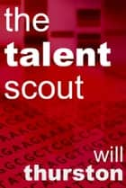 The Talent Scout ebook by Will Thurston