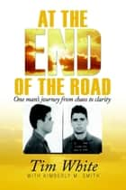 At the End of the Road - One Man's Journey from Chaos to Clarity ebook by Tim White, Kimberly M. Smith
