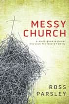 Messy Church: A Multigenerational Mission for God's Family - A Multigenerational Mission for God's Family ebook by Ross Parsley