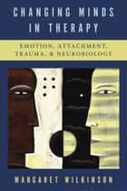 Changing Minds in Therapy: Emotion, Attachment, Trauma, and Neurobiology (Norton Series on Interpersonal Neurobiology) ebook by Margaret Wilkinson