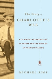 The Story of Charlotte's Web - E. B. White's Eccentric Life in Nature and the Birth of an American Classic ebook by Michael Sims