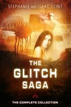 The Glitch Saga - The Complete Collection ebook by Stephanie Flint, Isaac Flint