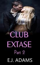 Club Extase Part 2 - Club Extase Series, #2 ebook by E.J. Adams
