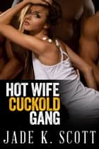 Hot Wife Cuckold Gang Bang - Cuckold Husbands ebooks by Jade K. Scott