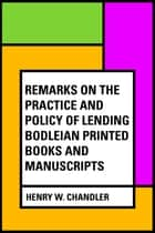 Remarks on the practice and policy of lending Bodleian printed books and manuscripts ebook by Henry W. Chandler