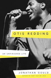 Otis Redding - An Unfinished Life ebook by Jonathan Gould