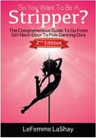 So You Want To Be A Stripper? The Comprehensive Guide To Go From Girl-Next-Door To Pole Dancing Diva Second Edition - Exotic Dancers Union, #2 ebook by LeFemme LaShay