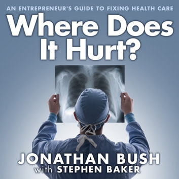 Where Does It Hurt? - An Entrepreneur's Guide to Fixing Health Care audiobook by Stephen Baker,Jonathan Bush