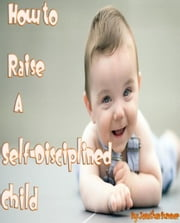 How to Raise a Self-Disciplined Child ebook by Jonathan Sumner