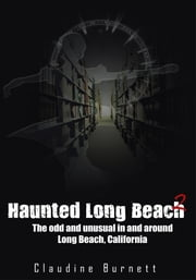 Haunted Long Beach 2 - The odd and unusual in and around Long Beach, California ebook by Claudine Burnett