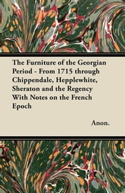 The Furniture of the Georgian Period - From 1715 through Chippendale, Hepplewhite, Sheraton and the Regency With Notes on the French Epoch