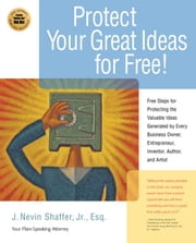 Protecting Your Great Ideas for Free!: First Steps That Must Be Taken to Protect the Valuable Ideas Generated by Every Small Business Owner, Inventor, ebook by Shaffer, J. Nevin