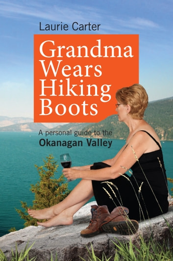 Grandma Wears Hiking Boots - A personal guide to the Okanagan Valley ebook by Laurie Carter