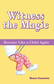 Witness the Magic - Become Like a Child Again ebook by Renee Guenette