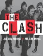 The Clash - All the Albums, All the Songs ebook by Martin Popoff