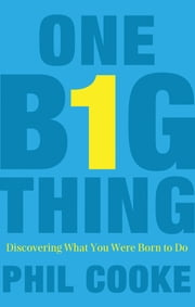 One Big Thing - Discovering What You Were Born to Do ebook by Phil Howard Cooke