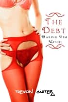 The Debt - Making Him Watch ebook by Trevon Carter