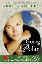 Going Polar - A Stand Alone Holiday Howls Polar Bear Shifter Romance ebook by Abbie Zanders