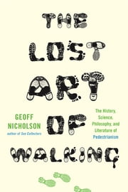 The Lost Art of Walking - The History, Science, and Literature of Pedestrianism ebook by Geoff Nicholson