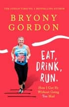 Eat, Drink, Run. - How I Got Fit Without Going Too Mad ebook by Bryony Gordon